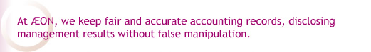 At AEON, we keep fair and accurate accounting records, disclosing management results without false manipulation.