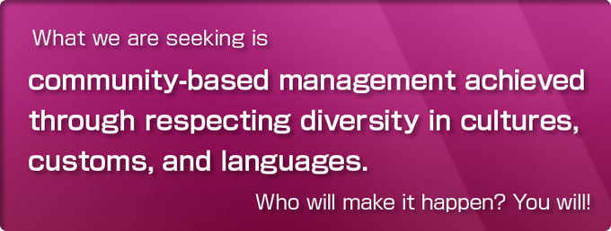 What we are seeking is community-based management achieved through respecting diversity in cultures, customs, and languages. Who will make it happen? You will!