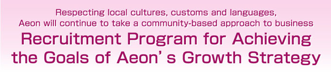 Recruitment Program for Achieving the Goals of Aeon's Growth Strategy Respecting local cultures, customs and languages, Aeon will continue to take a community-based approach to business