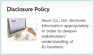 Disclosure Policy Aeon Co., Ltd. discloses information appropriately in order to deepen stakeholders' understanding of its business.