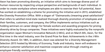 "Aeon has been promoting diversity, an initiative which aims to leverage diverse pool of human resources by respecting unique perspective and backgrounds of each individual. In order to create workplace where employees are able to exercise their full potential, Aeon has worked on establishing a scheme for promoting the initiative and in 2013, established the Diversity Promotion Office. With a slogan of ""Daimanzoku (meaning great satisfaction)"" that refers to satisfied mind state realized thorough diversity promotion of employees and their families, customers, and company, the Office implements various initiatives such as holding seminars on career design for female workers and awarding programs for prizing diversity drive by Group companies. These initiatives were highly evaluated by the nonprofit organization Japan Woman's Innovative Network (J-Win), and on March 6th, Aeon, for the first time in the retail industry, won the Grand Prize for Basic Achievements in the J-Win Diversity Award. On 18th, in addition, Aeon was selected for a Diversity Management Selection 2015 hosted by Ministry of Economy, Trade and Industry. Aeon will endeavor to enhance customer satisfaction and maximize cooperate value through creating an employee-friendly working environment."