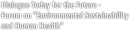"Dialogue Today for the Future - Forum on ""Environmental Sustainability and Human Health"""