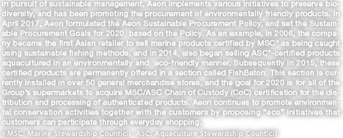 "In pursuit of sustainable management, Aeon implements various initiatives to preserve biodiversity, and has been promoting the procurement of environmentally friendly products. In April 2017, Aeon formulated the Aeon Sustainable Procurement Policy, and set the Sustainable Procurement Goals for 2020  based on the Policy. As an example, in 2006, the company became the first Asian retailer to sell marine products certified by MSC* as being caught using sustainable fishing methods, and in 2014, also began selling ASC*-certified products aquacultured in an environmentally and  eco-friendly manner. Subsequently in 2015, these certified products are permanently offered in a section called FishBaton. This section is currently installed in over 50 general merchandise stores, and the goal for 2020 is for all of the Group's supermarkets to acquire MSC/ASC Chain of Custody (CoC) certification for the distribution and processing of authenticated products. Aeon continues to promote environmental conservation activities together with the customers by proposing ""eco"" initiatives that customers can participate through everyday shopping. *MSC: Marine Stewardship Council  ASC: Aquaculture Stewardship Council"