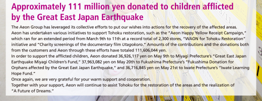 "Approximately 111 million yen donated to children afflicted by the Great East Japan Earthquake The Aeon Group has leveraged its collective efforts to put our wishes into actions for the recovery of the affected areas.Aeon has undertaken various initiatives to support Tohoku restoration, such as the ""Aeon Happy Yellow Receipt Campaign,"" which ran for an extended period from March 9th to 11th at a record total of 2,300 stores, ""WAON for Tohoku Restoration"" initiative and ""Charity screenings of the documentary film Utagokoro."" Amounts of the contributions and the donations both from the customers and Aeon through these efforts have totaled 111,606,044 yen. In order to support the afflicted children, Aeon donated 36,926,117 yen on May 9th to Miyagi Prefecture's ""Great East Japan Earthquake Miyagi Children's Fund,"" 37,963,082 yen on May 20th to Fukushima Prefecture's ""Fukushima Donation for Orphans affected by the Great East Japan Earthquake,"" and 36,716,845 yen on May 21st to Iwate Prefecture's ""Iwate Learning Hope Fund."" Once again, we are very grateful for your warm support and cooperation.Together with your support, Aeon will continue to assist Tohoku for the restoration of the areas and the realization of""A Future of Dreams."""